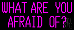 What Are You Afraid Of LED Neon Sign